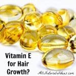 Vitamin E Hair Growth Remedy – Does it Work?