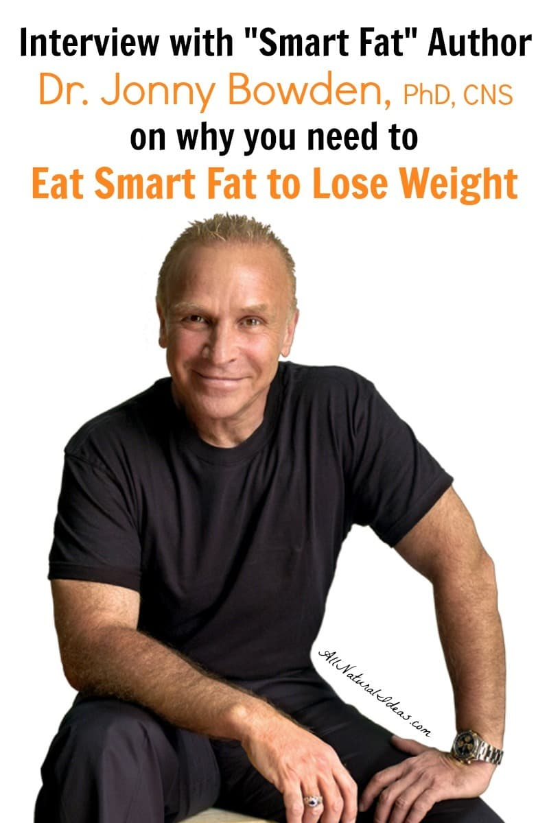 An interview with celebrity nutrition expert, Dr. Jonny Bowden. He's a clinical nutritionist who says you need to eat smart fat to lose weight. | allnaturalideas.com