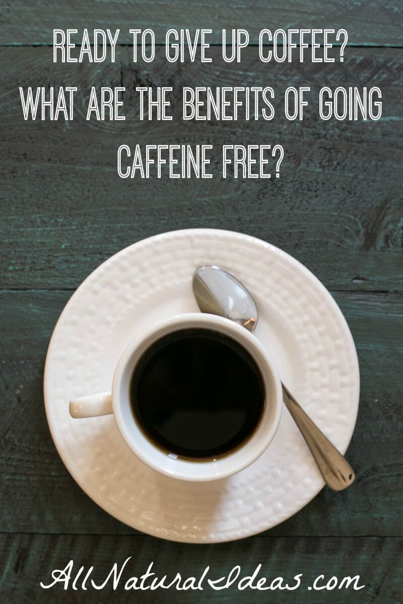 Thinking about quitting coffee? Or giving up energy drinks or soda? What are the caffeine free benefits of giving up coffee or other caffeinated drinks? | allnaturalideas.com