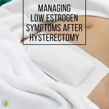Are you experiencing hot flashes, low sex drive and other symptoms of low estrogen levels after getting a hysterectomy? Discover what you can do to manage your symptoms....